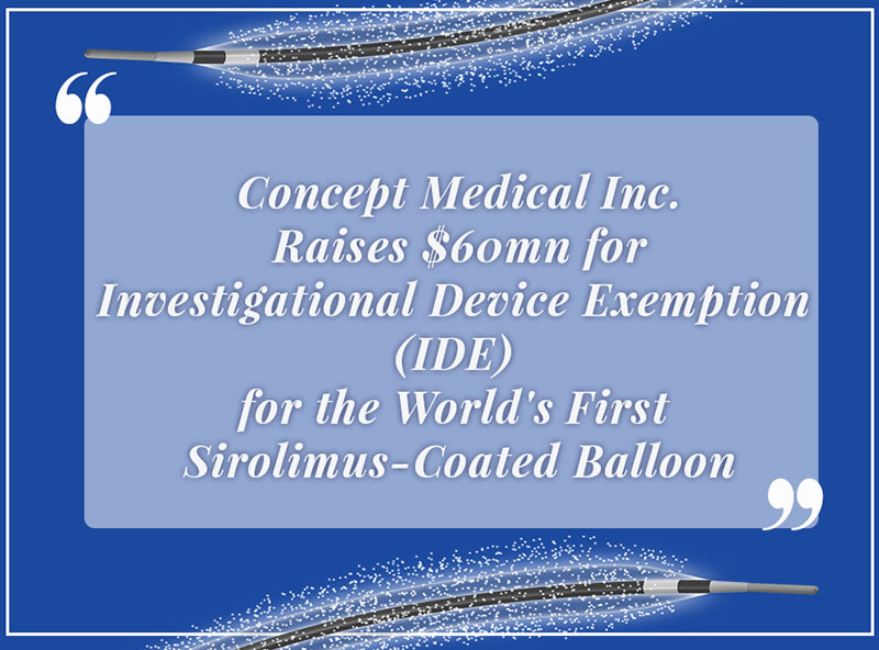 Concept Medical Inc. Raises $60mn for Investigational Device Exemption (IDE) for the World's First Sirolimus-Coated Balloon