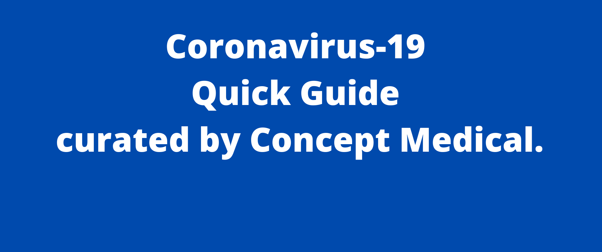 Coronavirus-19 Quick Guide curated by Concept Medical Inc.